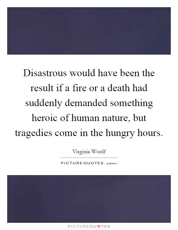 Disastrous would have been the result if a fire or a death had suddenly demanded something heroic of human nature, but tragedies come in the hungry hours Picture Quote #1