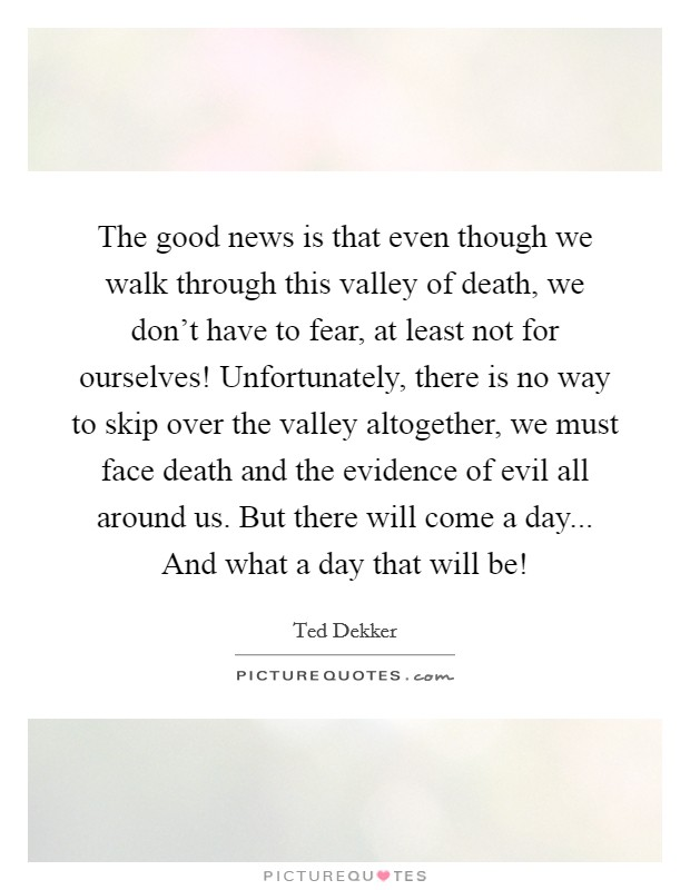 The good news is that even though we walk through this valley of death, we don't have to fear, at least not for ourselves! Unfortunately, there is no way to skip over the valley altogether, we must face death and the evidence of evil all around us. But there will come a day... And what a day that will be! Picture Quote #1