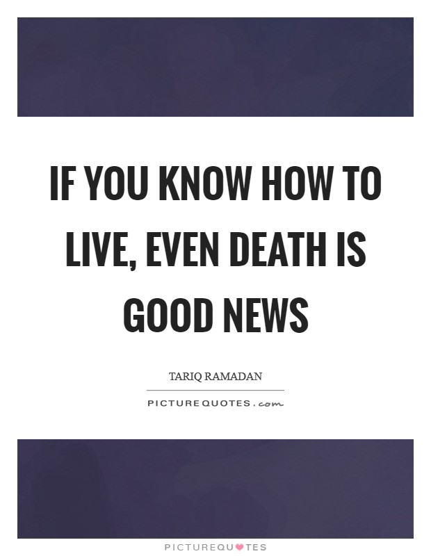 If you know how to live, even death is good news Picture Quote #1