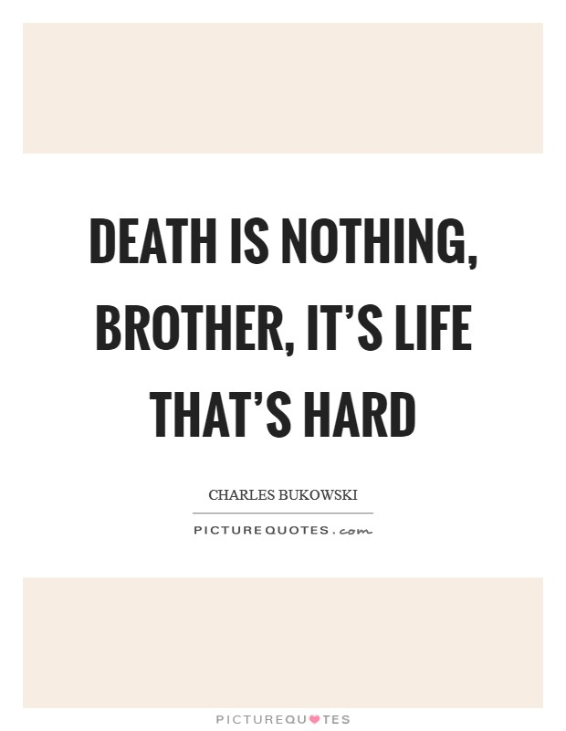 Death is nothing, brother, it's life that's hard Picture Quote #1