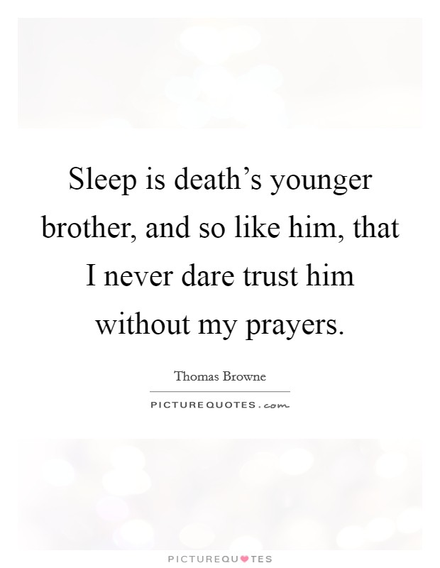Sleep is death's younger brother, and so like him, that I never dare trust him without my prayers Picture Quote #1