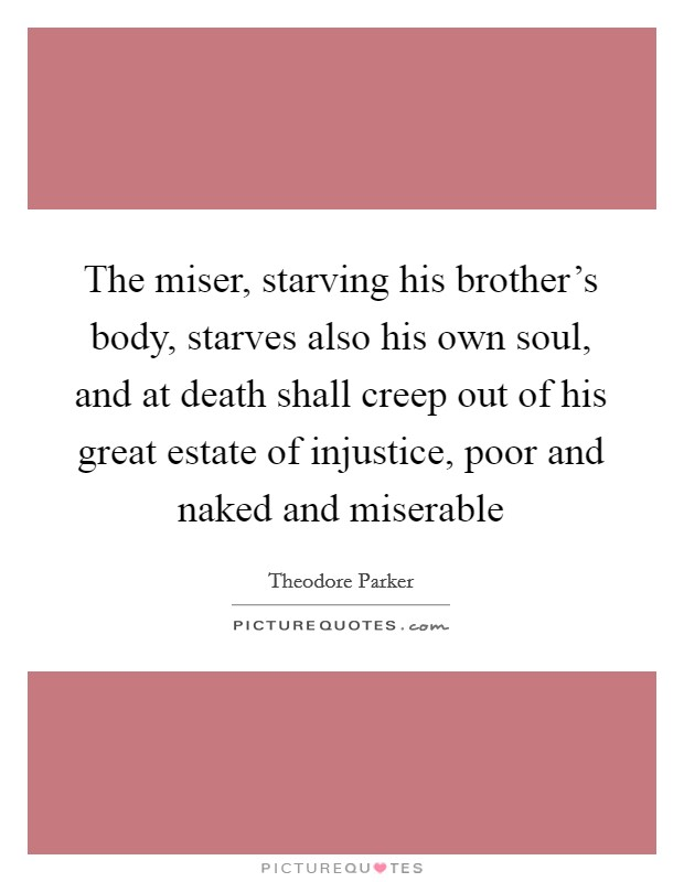 The miser, starving his brother's body, starves also his own soul, and at death shall creep out of his great estate of injustice, poor and naked and miserable Picture Quote #1