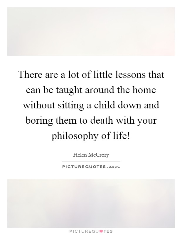 There are a lot of little lessons that can be taught around the home without sitting a child down and boring them to death with your philosophy of life! Picture Quote #1