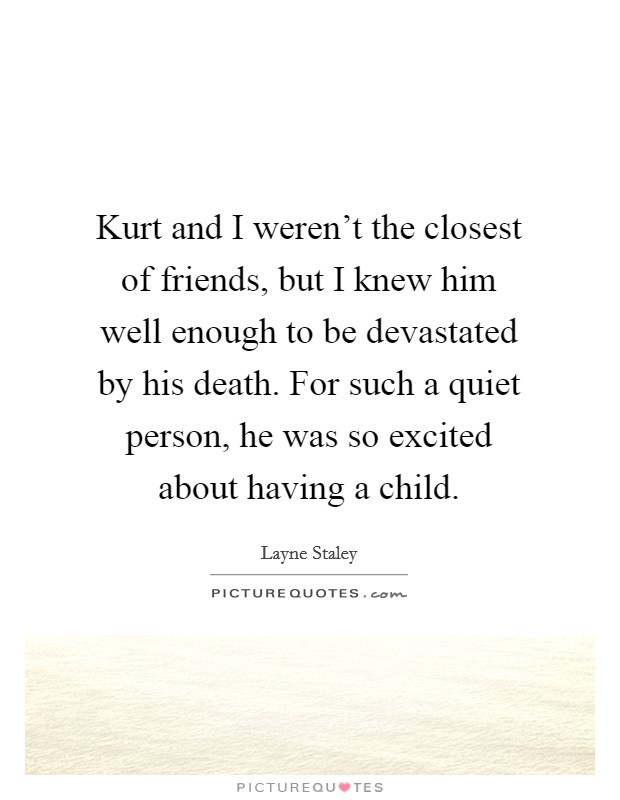 Kurt and I weren't the closest of friends, but I knew him well enough to be devastated by his death. For such a quiet person, he was so excited about having a child. Picture Quote #1