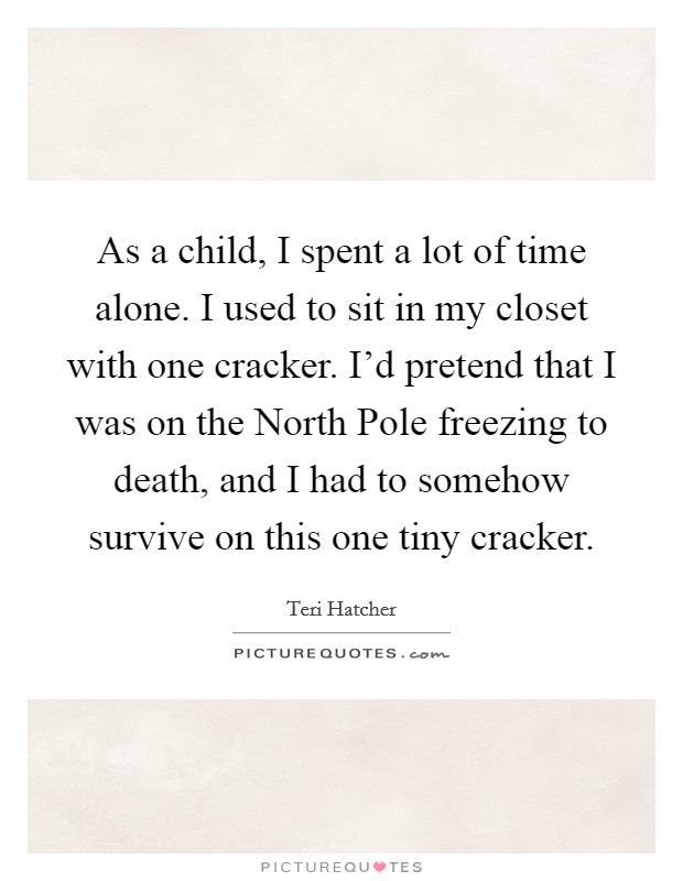 As a child, I spent a lot of time alone. I used to sit in my closet with one cracker. I'd pretend that I was on the North Pole freezing to death, and I had to somehow survive on this one tiny cracker. Picture Quote #1