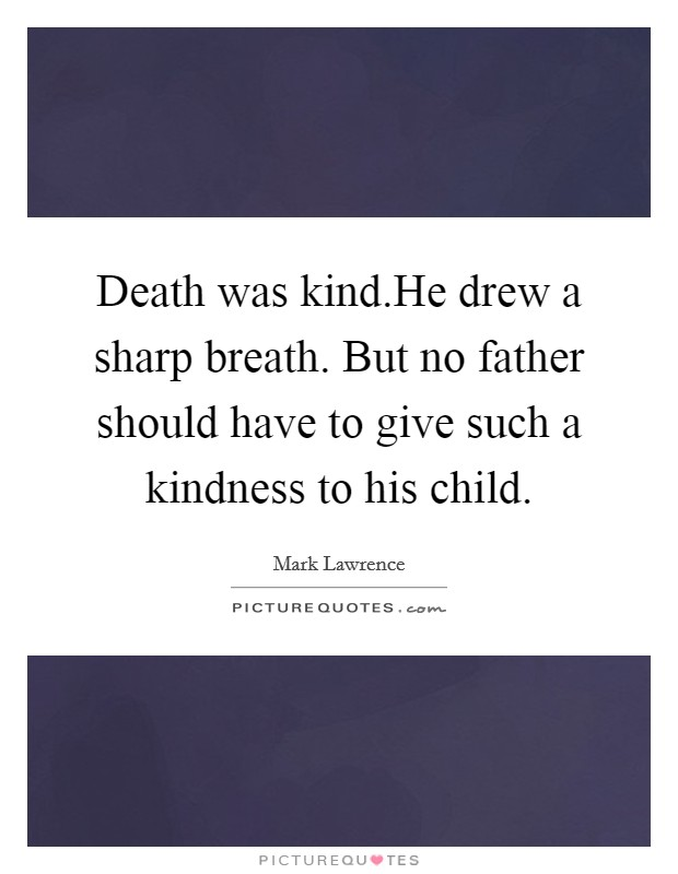 Death was kind.He drew a sharp breath. But no father should have to give such a kindness to his child Picture Quote #1