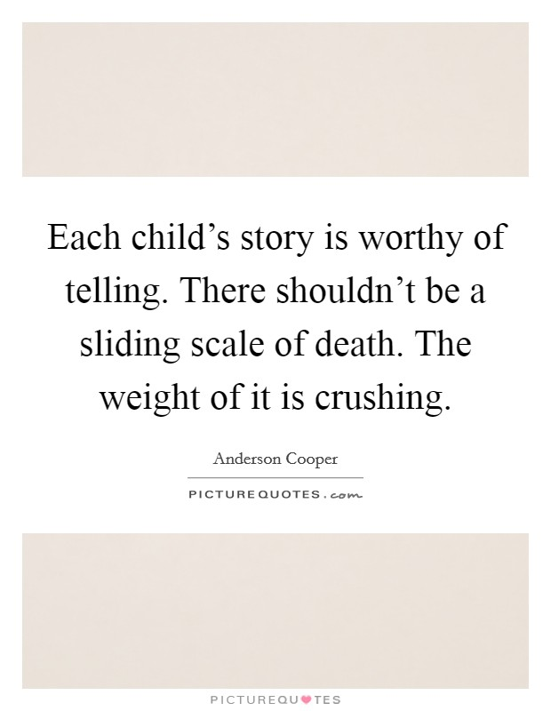 Each child's story is worthy of telling. There shouldn't be a sliding scale of death. The weight of it is crushing Picture Quote #1