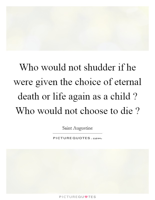 Who would not shudder if he were given the choice of eternal death or life again as a child ? Who would not choose to die ? Picture Quote #1