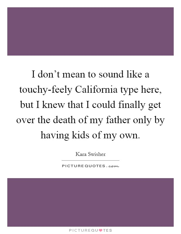 I don't mean to sound like a touchy-feely California type here, but I knew that I could finally get over the death of my father only by having kids of my own Picture Quote #1
