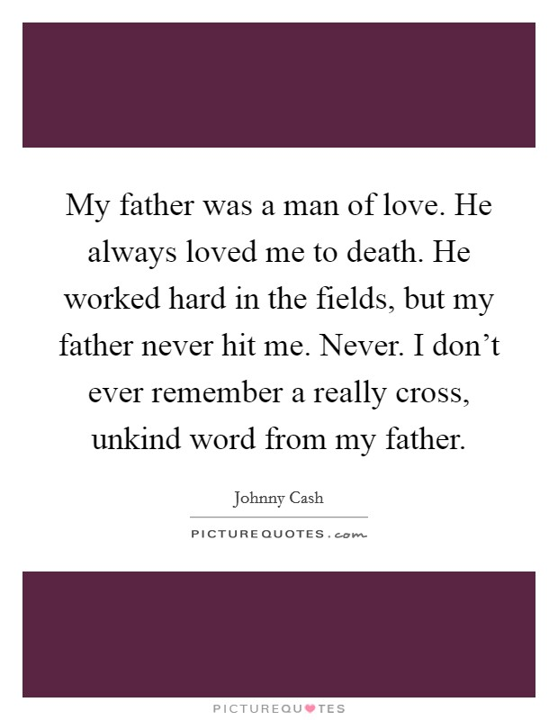 My father was a man of love. He always loved me to death. He worked hard in the fields, but my father never hit me. Never. I don't ever remember a really cross, unkind word from my father Picture Quote #1