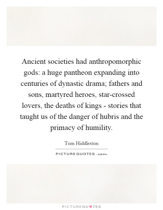 Ancient societies had anthropomorphic gods: a huge pantheon expanding into centuries of dynastic drama; fathers and sons, martyred heroes, star-crossed lovers, the deaths of kings - stories that taught us of the danger of hubris and the primacy of humility Picture Quote #1