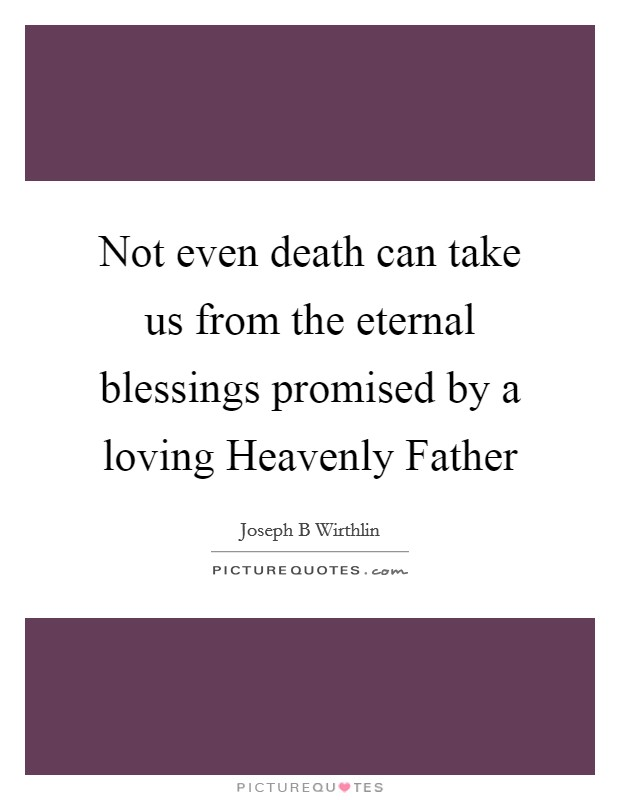 Not even death can take us from the eternal blessings promised by a loving Heavenly Father Picture Quote #1
