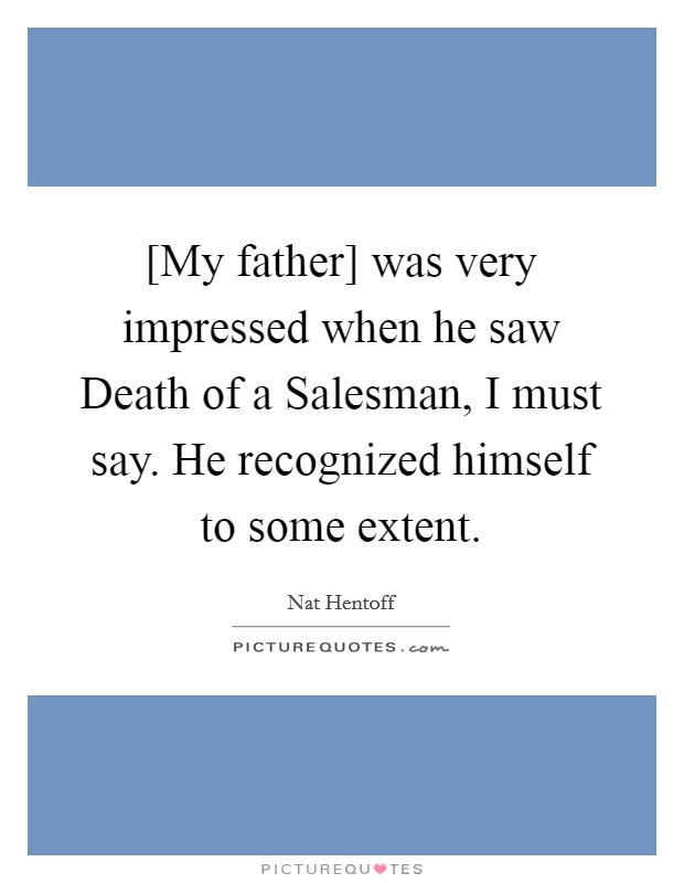 [My father] was very impressed when he saw Death of a Salesman, I must say. He recognized himself to some extent Picture Quote #1