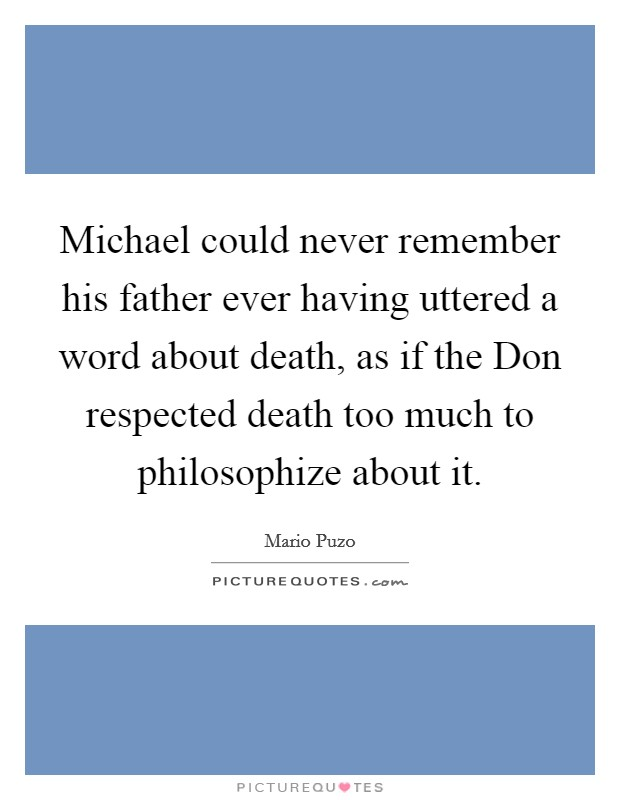 Michael could never remember his father ever having uttered a word about death, as if the Don respected death too much to philosophize about it Picture Quote #1