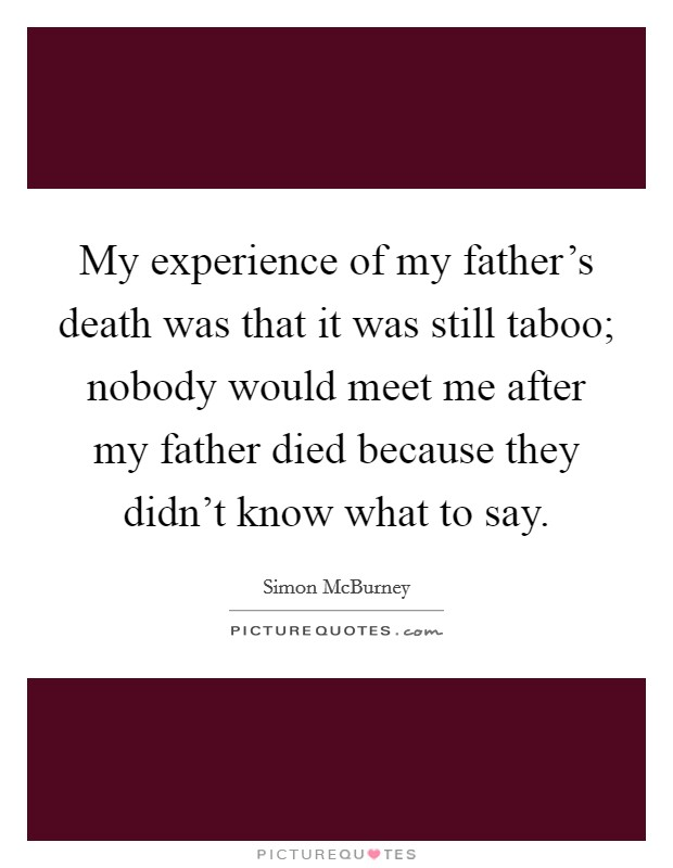 My experience of my father's death was that it was still taboo; nobody would meet me after my father died because they didn't know what to say Picture Quote #1