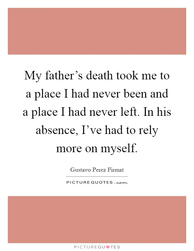 My father's death took me to a place I had never been and a place I had never left. In his absence, I've had to rely more on myself Picture Quote #1