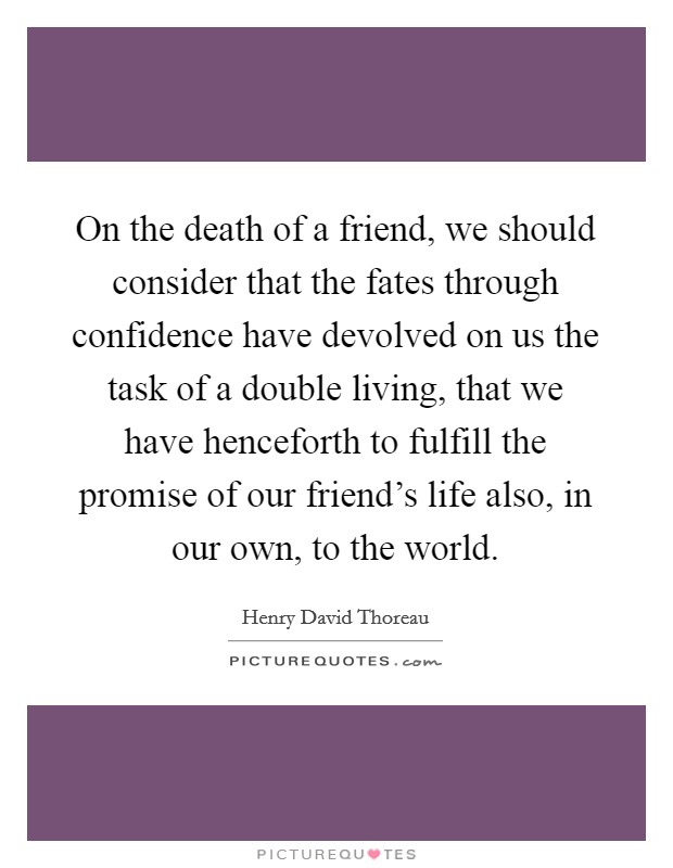 On the death of a friend, we should consider that the fates through confidence have devolved on us the task of a double living, that we have henceforth to fulfill the promise of our friend's life also, in our own, to the world Picture Quote #1