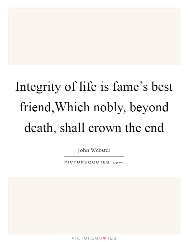 Integrity of life is fame's best friend,Which nobly, beyond death, shall crown the end Picture Quote #1