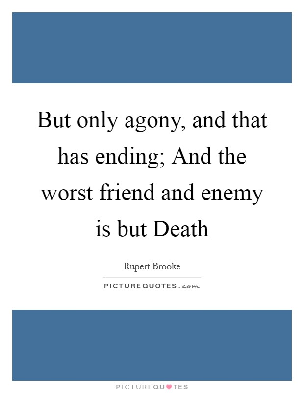 But only agony, and that has ending; And the worst friend and enemy is but Death Picture Quote #1