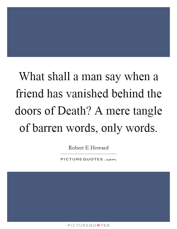 What shall a man say when a friend has vanished behind the doors of Death? A mere tangle of barren words, only words Picture Quote #1