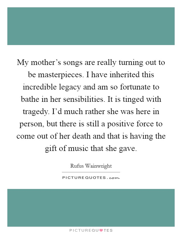 My mother's songs are really turning out to be masterpieces. I have inherited this incredible legacy and am so fortunate to bathe in her sensibilities. It is tinged with tragedy. I'd much rather she was here in person, but there is still a positive force to come out of her death and that is having the gift of music that she gave Picture Quote #1