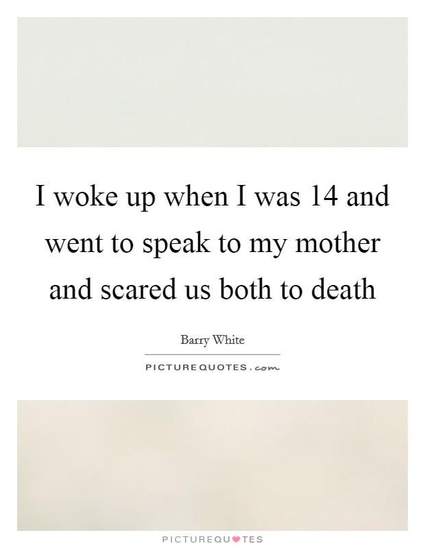 I woke up when I was 14 and went to speak to my mother and scared us both to death Picture Quote #1