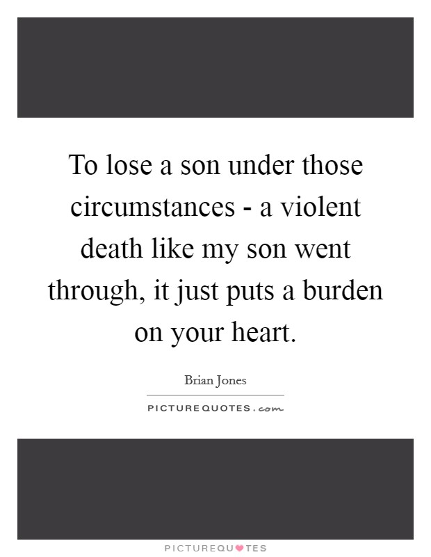 To lose a son under those circumstances - a violent death like my son went through, it just puts a burden on your heart Picture Quote #1