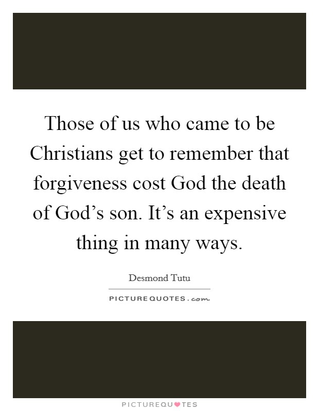 Those of us who came to be Christians get to remember that forgiveness cost God the death of God's son. It's an expensive thing in many ways Picture Quote #1