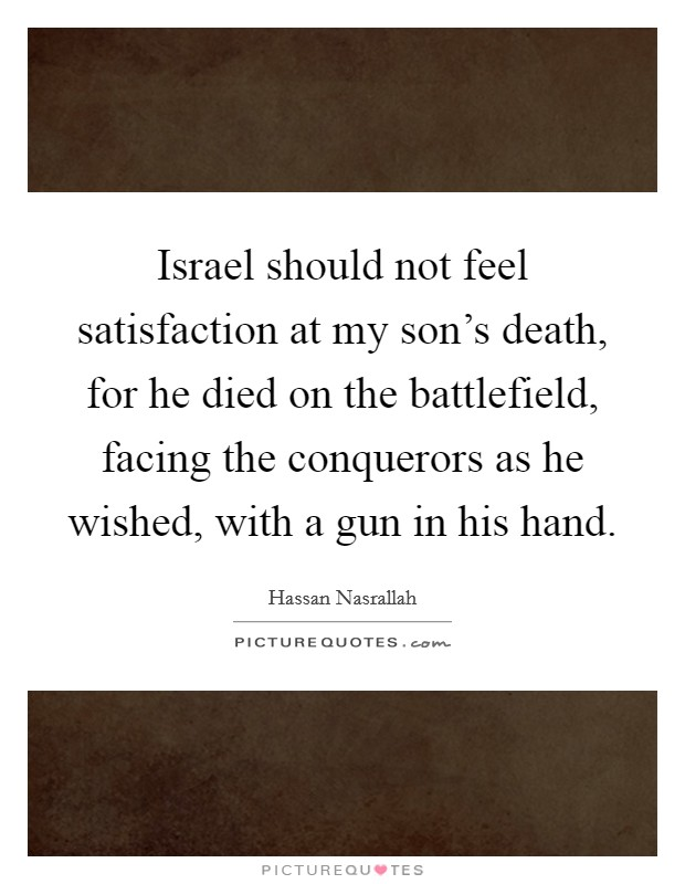 Israel should not feel satisfaction at my son's death, for he died on the battlefield, facing the conquerors as he wished, with a gun in his hand Picture Quote #1