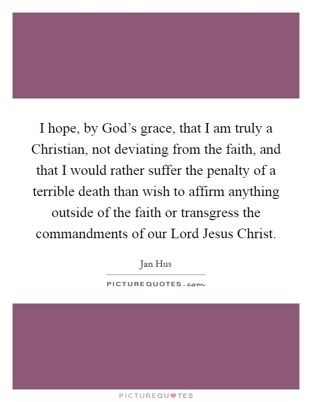 I hope, by God's grace, that I am truly a Christian, not deviating from the faith, and that I would rather suffer the penalty of a terrible death than wish to affirm anything outside of the faith or transgress the commandments of our Lord Jesus Christ Picture Quote #1