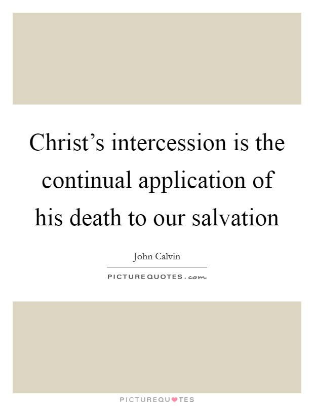 Christ's intercession is the continual application of his death to our salvation Picture Quote #1