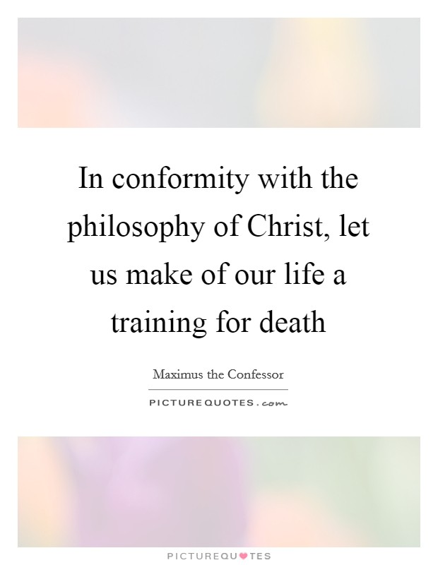 In conformity with the philosophy of Christ, let us make of our life a training for death Picture Quote #1