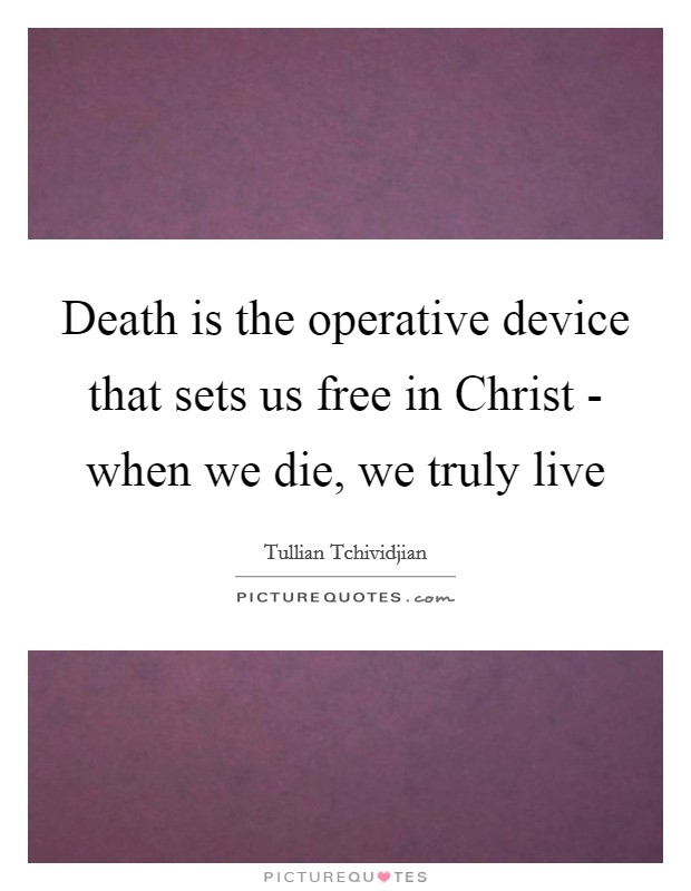Death is the operative device that sets us free in Christ - when we die, we truly live Picture Quote #1