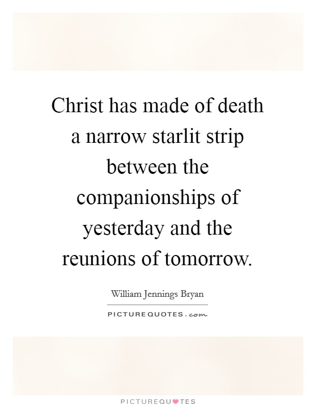 Christ has made of death a narrow starlit strip between the companionships of yesterday and the reunions of tomorrow Picture Quote #1