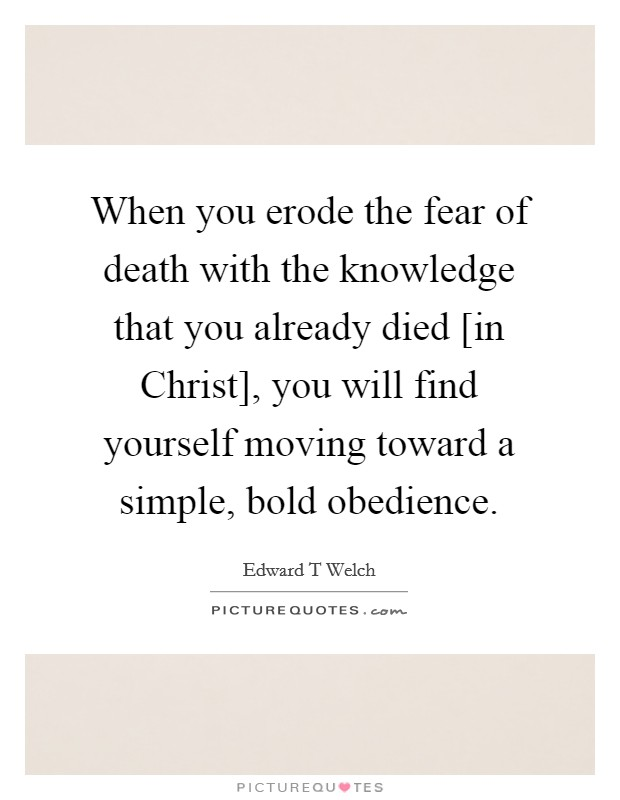 When you erode the fear of death with the knowledge that you already died [in Christ], you will find yourself moving toward a simple, bold obedience Picture Quote #1