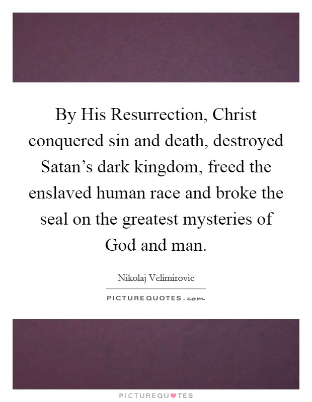 By His Resurrection, Christ conquered sin and death, destroyed Satan's dark kingdom, freed the enslaved human race and broke the seal on the greatest mysteries of God and man Picture Quote #1