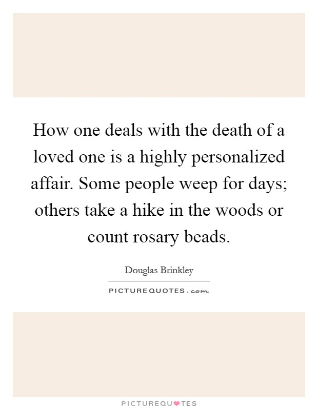 How one deals with the death of a loved one is a highly personalized affair. Some people weep for days; others take a hike in the woods or count rosary beads Picture Quote #1