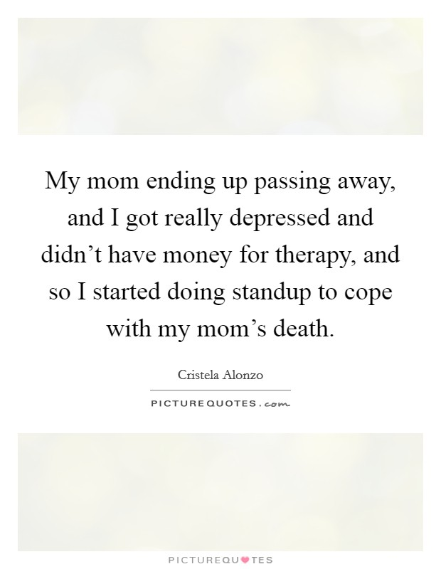 My mom ending up passing away, and I got really depressed and didn't have money for therapy, and so I started doing standup to cope with my mom's death Picture Quote #1