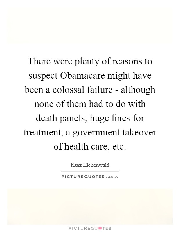 There were plenty of reasons to suspect Obamacare might have been a colossal failure - although none of them had to do with death panels, huge lines for treatment, a government takeover of health care, etc Picture Quote #1