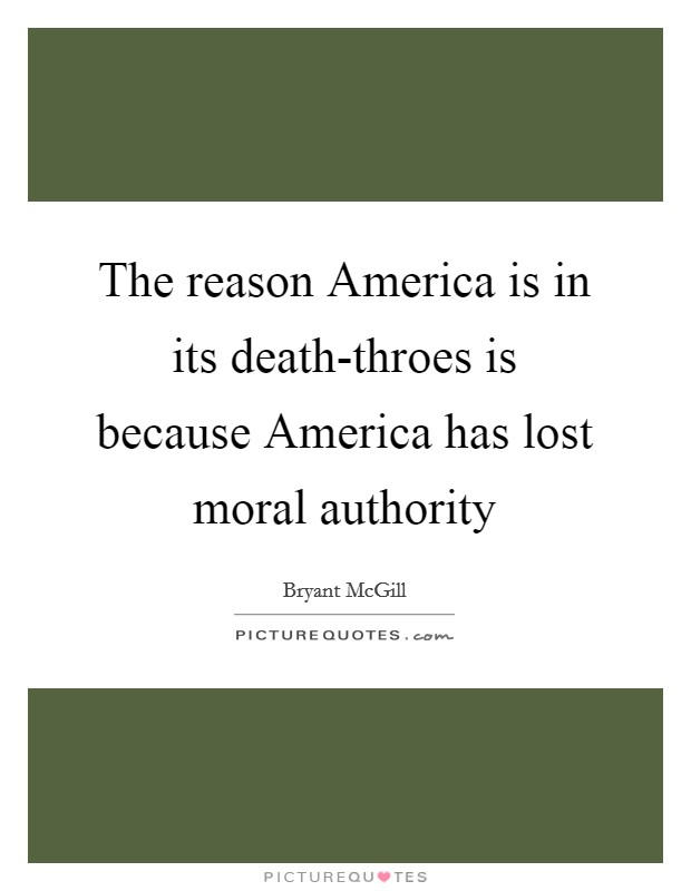 The reason America is in its death-throes is because America has lost moral authority Picture Quote #1
