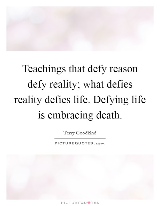Teachings that defy reason defy reality; what defies reality defies life. Defying life is embracing death Picture Quote #1