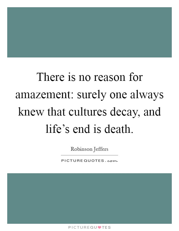 There is no reason for amazement: surely one always knew that cultures decay, and life's end is death Picture Quote #1