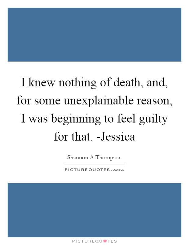 I knew nothing of death, and, for some unexplainable reason, I was beginning to feel guilty for that. -Jessica Picture Quote #1
