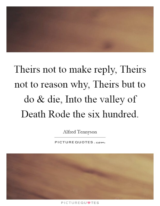 Theirs not to make reply, Theirs not to reason why, Theirs but to do and die, Into the valley of Death Rode the six hundred. Picture Quote #1