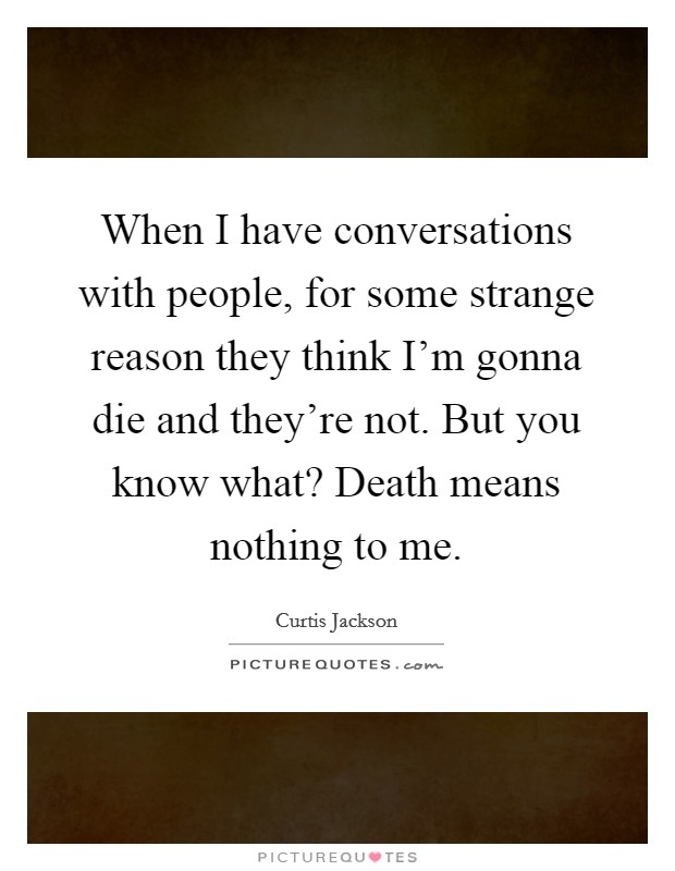 When I have conversations with people, for some strange reason they think I'm gonna die and they're not. But you know what? Death means nothing to me Picture Quote #1