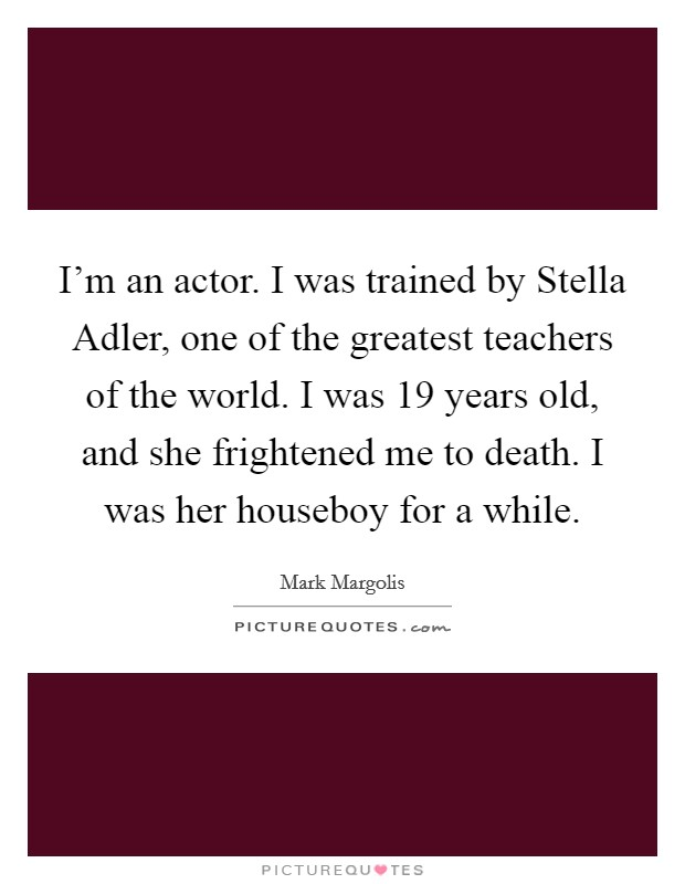 I'm an actor. I was trained by Stella Adler, one of the greatest teachers of the world. I was 19 years old, and she frightened me to death. I was her houseboy for a while Picture Quote #1