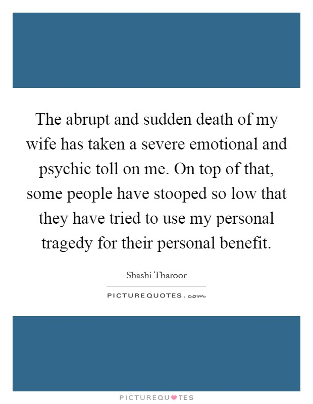 The abrupt and sudden death of my wife has taken a severe emotional and psychic toll on me. On top of that, some people have stooped so low that they have tried to use my personal tragedy for their personal benefit Picture Quote #1