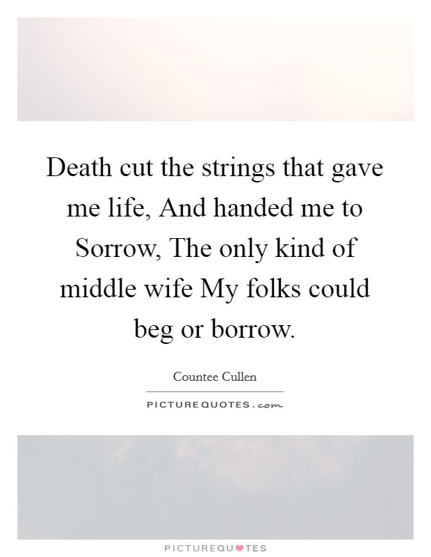 Death cut the strings that gave me life, And handed me to Sorrow, The only kind of middle wife My folks could beg or borrow Picture Quote #1
