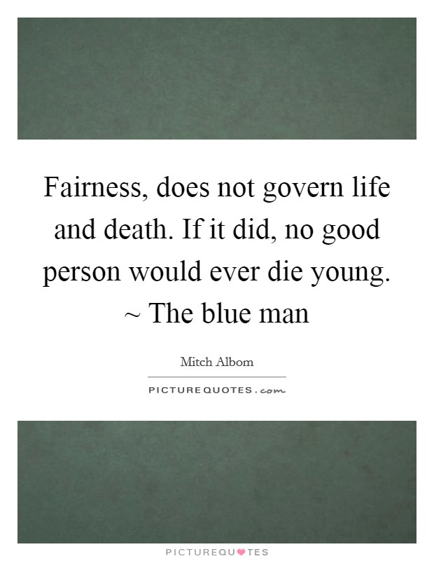 Fairness, does not govern life and death. If it did, no good person would ever die young. ~ The blue man Picture Quote #1