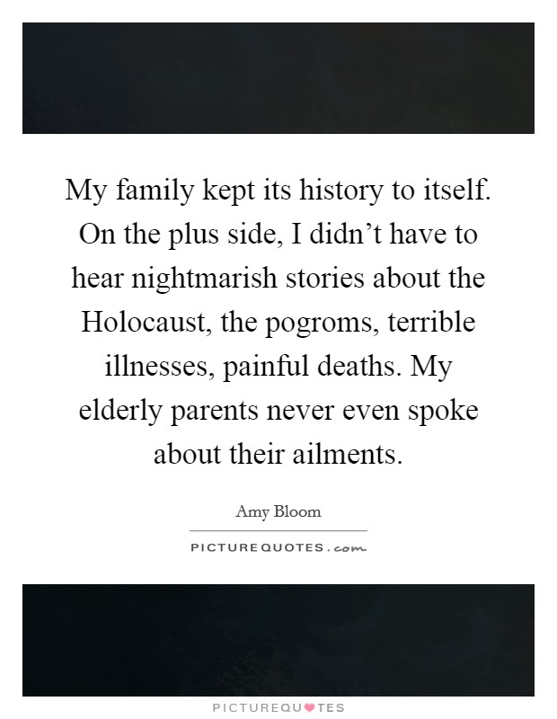 My family kept its history to itself. On the plus side, I didn't have to hear nightmarish stories about the Holocaust, the pogroms, terrible illnesses, painful deaths. My elderly parents never even spoke about their ailments Picture Quote #1
